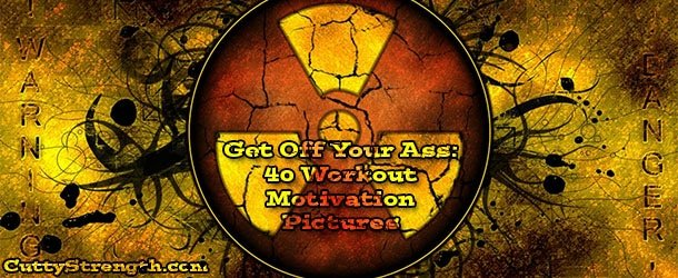 Get Off Your Ass: 40 Workout Motivation Pictures